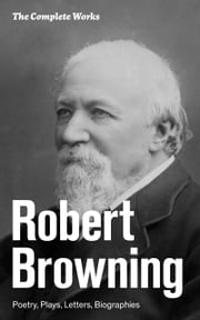 The Complete Works: Poetry, Plays, Letters, Biographies: From one of the most important Victorian poets and playwrights, regarded as a sage and philosopher-poet, known for Porphyria's Lover, The Pied Piper of Hamelin, The Book and the Ring ebook by Robert  Browning