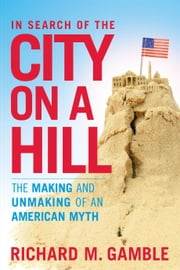 In Search of the City on a Hill - The Making and Unmaking of an American Myth ebook by Dr Richard M. Gamble