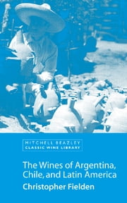 The Wines of Argentina, Chile and Latin America ebook by Christopher Fielden