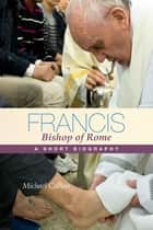 Francis, Bishop of Rome - A Short Biography ebook by Michael Collins