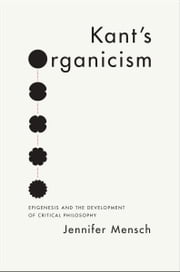 Kant's Organicism - Epigenesis and the Development of Critical Philosophy ebook by Jennifer Mensch