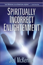Spiritually Incorrect Enlightenment ebook by McKenna, Jed