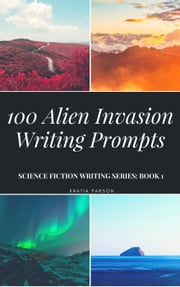 100 Alien Invasion Writing Prompts - Science Fiction Writing Series, #1 ebook by Knatia Parson