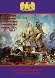 The Influence of Sea Power upon the French Revolution and Empire, 1793-1812. Vol. I ebook by Rear Admiral Alfred Thayer Mahan