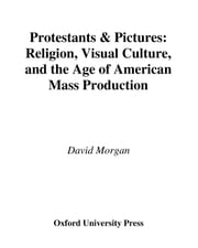 Protestants and Pictures - Religion, Visual Culture, and the Age of American Mass Production ebook by David Morgan