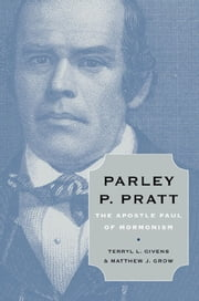 Parley P. Pratt - The Apostle Paul of Mormonism ebook by Terryl L. Givens,Matthew J. Grow