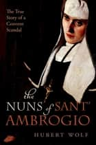 The Nuns of Sant' Ambrogio - The True Story of a Convent in Scandal ebook by Hubert Wolf