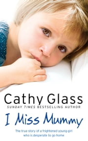 I Miss Mummy: The true story of a frightened young girl who is desperate to go home ebook by Cathy Glass