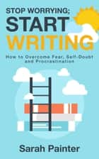 Stop Worrying; Start Writing - How to Overcome Fear, Self-Doubt and Procrastination ebook by Sarah Painter