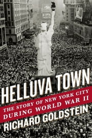 Helluva Town - The Story of New York City During World War II ebook by Richard Goldstein