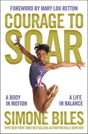 Courage to Soar (with Bonus Content) - A Body in Motion, A Life in Balance ebook by Simone Biles,Michelle Burford,Mary Lou Retton