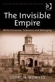 The Invisible Empire - White Discourse, Tolerance and Belonging ebook by Dr Georgie Wemyss,Dr Anne J Kershen