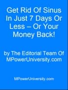 Get Rid Of Sinus In Just 7 Days Or Less Or Your Money Back! ebook by Editorial Team Of MPowerUniversity.com