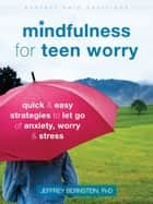 Mindfulness for Teen Worry - Quick and Easy Strategies to Let Go of Anxiety, Worry, and Stress ebook by Jeffrey Bernstein, PhD