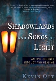 Shadowlands and Songs of Light - An Epic Journey Into Joy and Healing ebook by Kevin Ott