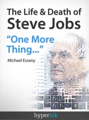"The Life And Death Of Steve Jobs: ""One More Thing..."" ebook by Michael Essany"