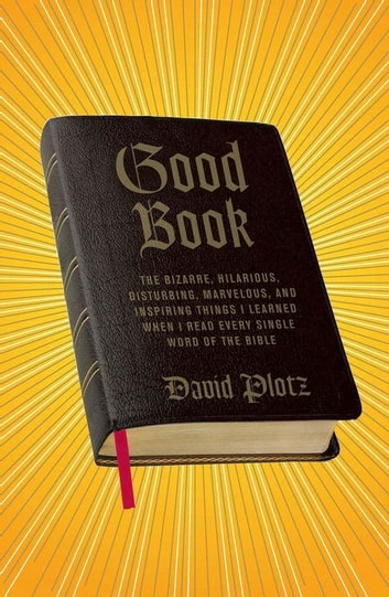 Good Book - The Bizarre, Hilarious, Disturbing, Marvelous, and Inspiring Things I Learned When I Read Every Single Word of the Bible ebook by David Plotz