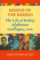 Bishop of the Barrio: The Life of Bishop Alphonse Gallegos, OAR ebook by John Oldfield,OAR,with a foreword by Bishop Francis A. Quinn and an afterword from Cardinal Roger Mahony