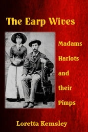 The Earp Wives: Madams, Harlots and their Pimps ebook by Loretta Kemsley