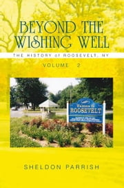 Beyond the Wishing Well - The History of Roosevelt, Ny ebook by Sheldon Parrish