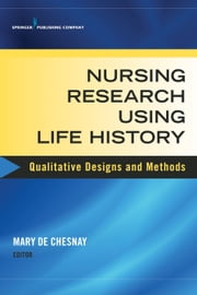 Nursing Research Using Life History - Qualitative Designs and Methods in Nursing ebook by Mary De Chesnay, PhD, RN, PMHCNS-BC, FAAN