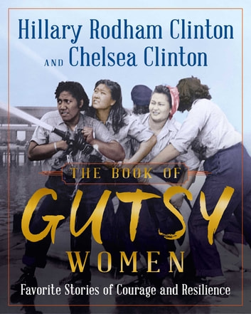 The Book of Gutsy Women - Favorite Stories of Courage and Resilience ebook by Hillary Rodham Clinton,Chelsea Clinton