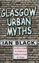 Glasgow Urban Myths ebook by Ian Black