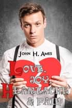 Love, Joy, Heartache and Pain ebook by John H. Ames