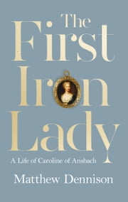 The First Iron Lady: A Life of Caroline of Ansbach ebook by Matthew Dennison