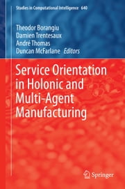 Service Orientation in Holonic and Multi-Agent Manufacturing ebook by Theodor Borangiu,Damien Trentesaux,André Thomas,Duncan McFarlane