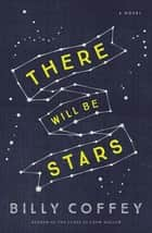There Will Be Stars ebook by Billy Coffey