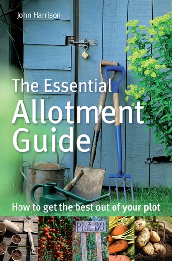 The Essential Allotment Guide - How to Get the Best out of Your Plot eBook by John Harrison