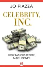 Celebrity, Inc.: How Famous People Make Money ebook by Jo Piazza