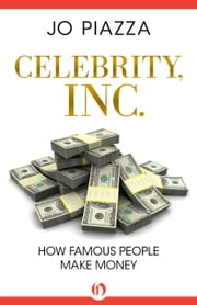 Celebrity, Inc.: How Famous People Make Money - How Famous People Make Money ebook by Jo Piazza