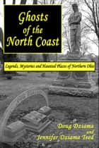 Ghosts of the North Coast: Legends, Mysteries and Haunted Places of Northern Ohio ebook by Doug Dziama