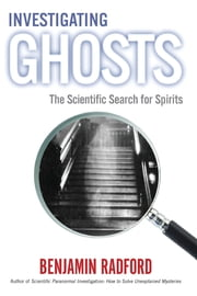 INVESTIGATING GHOSTS - The Scientific Search for Spirits ebook by Benjamin Radford
