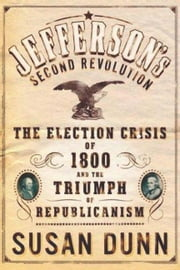 Jefferson's Second Revolution - The Election Crisis of 1800 and the Triumph of Republicanism ebook by Susan Dunn