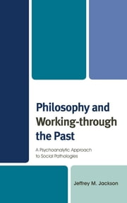 Philosophy and Working-through the Past - A Psychoanalytic Approach to Social Pathologies ebook by Jeffrey M. Jackson