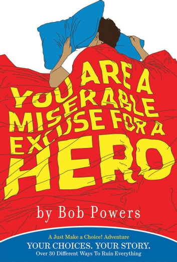 You Are a Miserable Excuse for a Hero - A 'Just Make a Choice!' Adventure ebook by Bob Powers