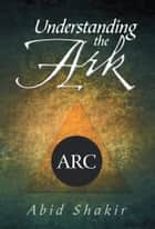 Understanding the Ark ebook by Abid Shakir