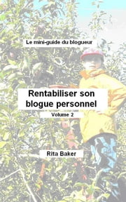 Le mini-guide du blogueur: Rentabiliser son blogue personnel - Volume 2 ebook by Rita Baker