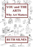 Ebook You and The Arts: Why Art Matters di Ruth Silnes