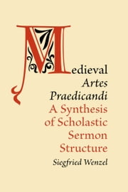 Medieval 'Artes Praedicandi' - A Synthesis of Scholastic Sermon Structure ebook by Siegfried Wenzel