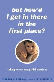 But How'd I Get In There In The First Place? - Talking To Your Young Child About Sex ebook by Deborah Roffman