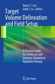Target Volume Delineation and Field Setup - A Practical Guide for Conformal and Intensity-Modulated Radiation Therapy ebook by Nancy Y. Lee,Jiade J. Lu