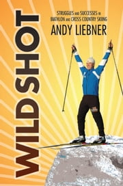 Wild Shot - Struggles and successes in biathlon and cross country skiing ebook by Andy Liebner