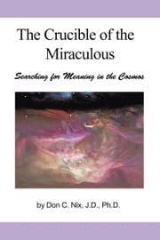 The Crucible of the Miraculous - Searching for Meaning in the Cosmos ebook by Don C. Nix