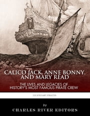 Calico Jack, Anne Bonny and Mary Read: The Lives and Legacies of History's Most Famous Pirate Crew ebook by Charles River Editors