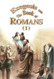 Exegesis on the Book of Romans (I) ebook by Paul C. Jong