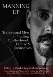 Manning Up - Transsexual Men on Finding Brotherhood, Family & Themselves ebook by Zander Keig, Mitch Kellaway